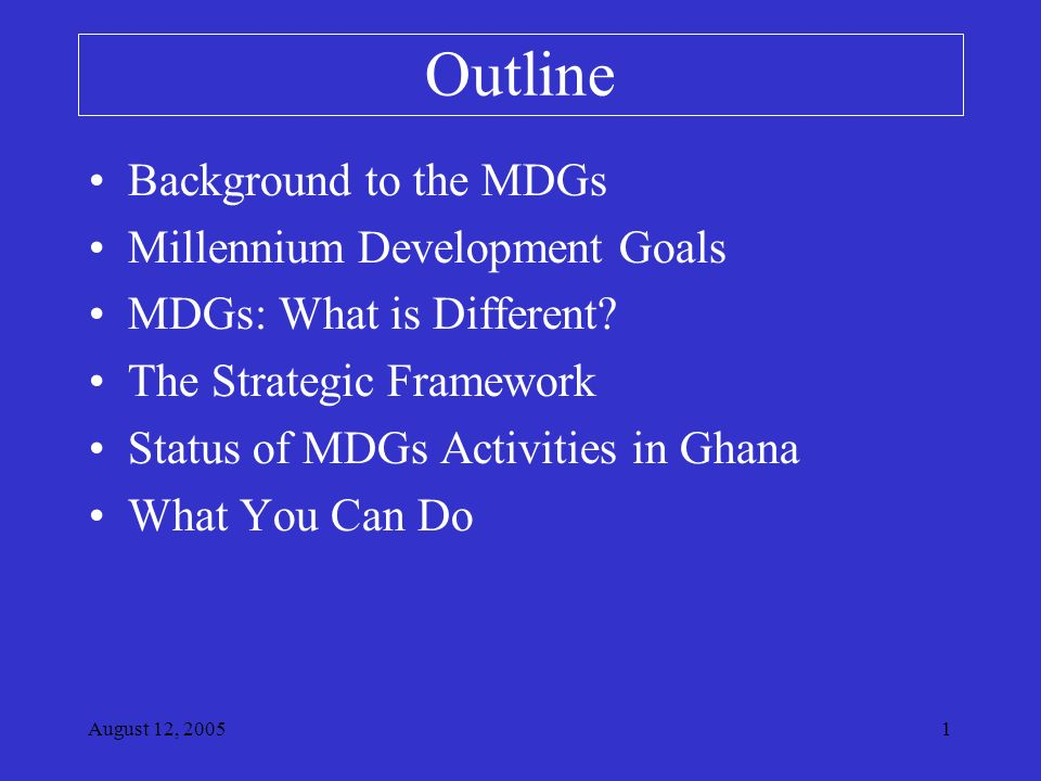 August 12, Outline Background to the MDGs Millennium Development Goals MDGs: What is Different.