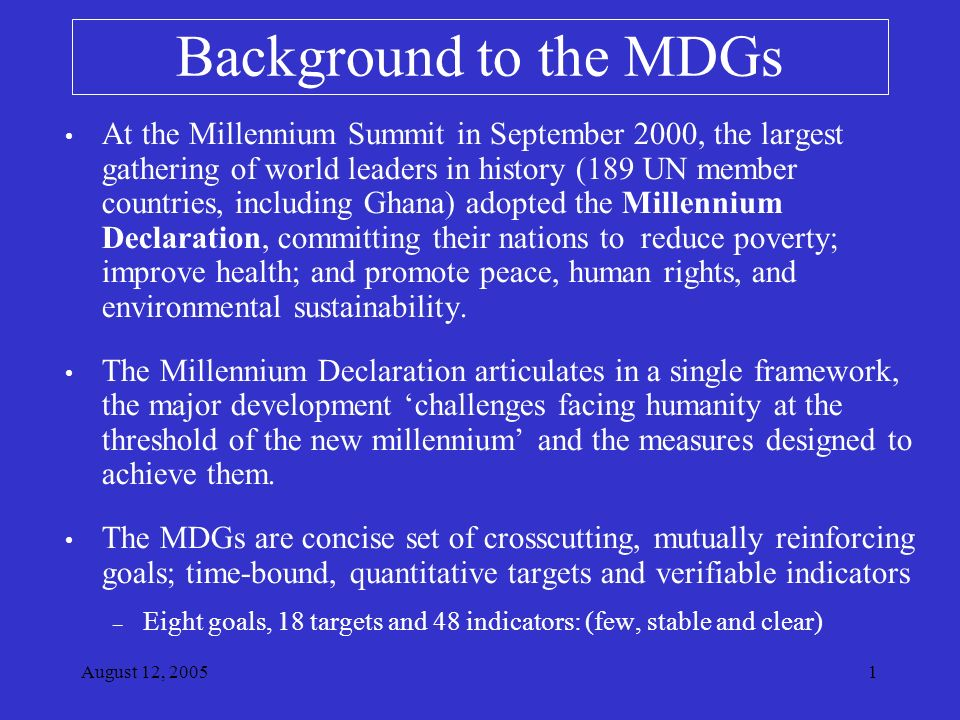 August 12, Background to the MDGs At the Millennium Summit in September 2000, the largest gathering of world leaders in history (189 UN member countries, including Ghana) adopted the Millennium Declaration, committing their nations to reduce poverty; improve health; and promote peace, human rights, and environmental sustainability.