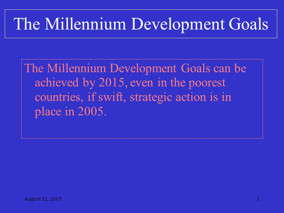 August 12, The Millennium Development Goals can be achieved by 2015, even in the poorest countries, if swift, strategic action is in place in 2005.