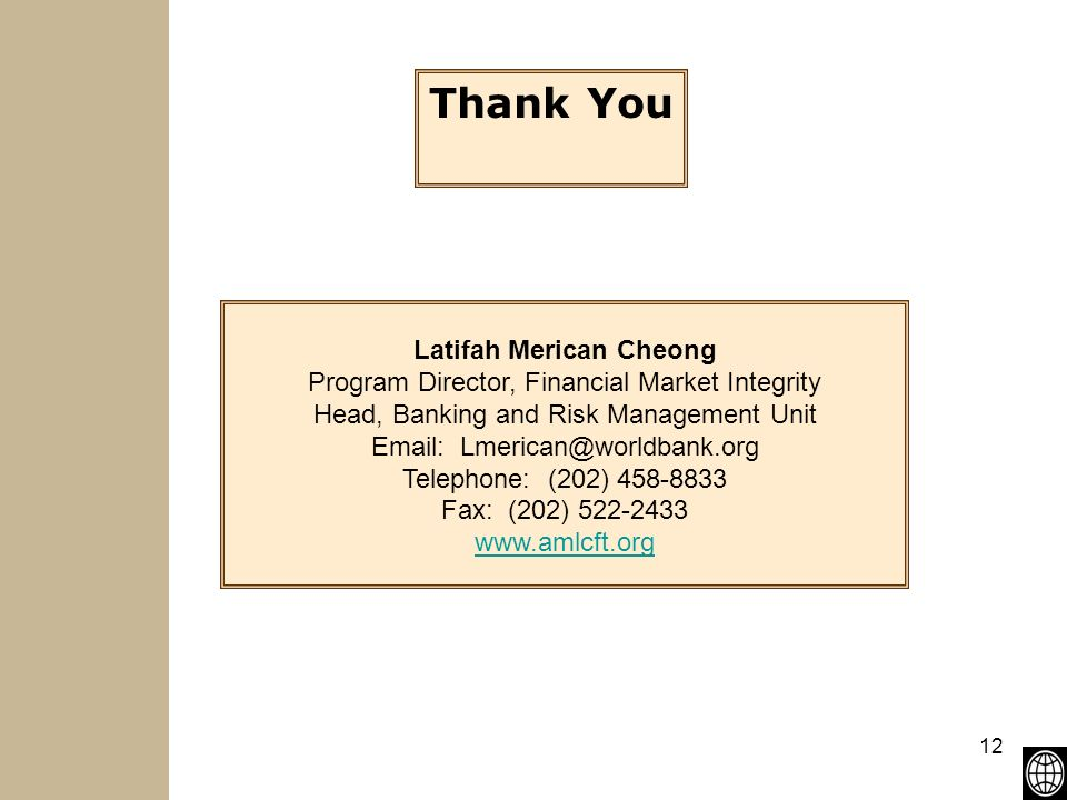 12 Thank You Latifah Merican Cheong Program Director, Financial Market Integrity Head, Banking and Risk Management Unit   Telephone: (202) Fax: (202) Latifah Merican Cheong Program Director, Financial Market Integrity Head, Banking and Risk Management Unit   Telephone: (202) Fax: (202)