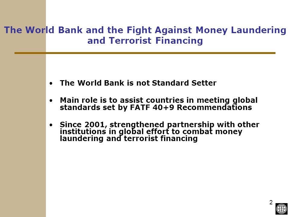 2 The World Bank and the Fight Against Money Laundering and Terrorist Financing The World Bank is not Standard Setter Main role is to assist countries in meeting global standards set by FATF 40+9 Recommendations Since 2001, strengthened partnership with other institutions in global effort to combat money laundering and terrorist financing