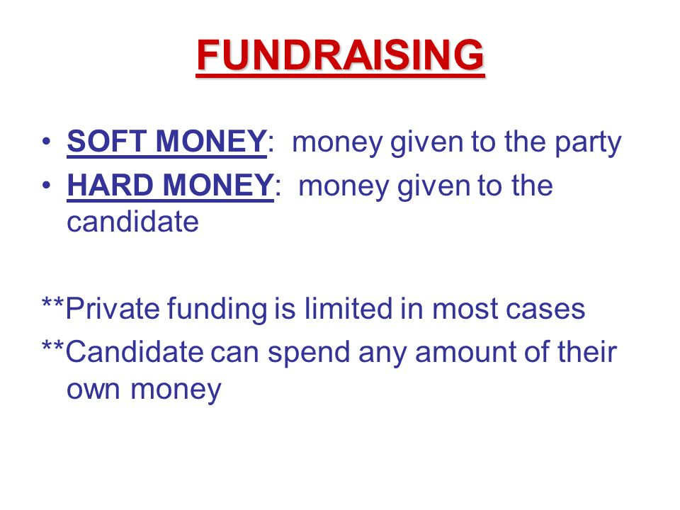 SOFT MONEY: money given to the party HARD MONEY: money given to the candidate **Private funding is limited in most cases **Candidate can spend any amount of their own money FUNDRAISING