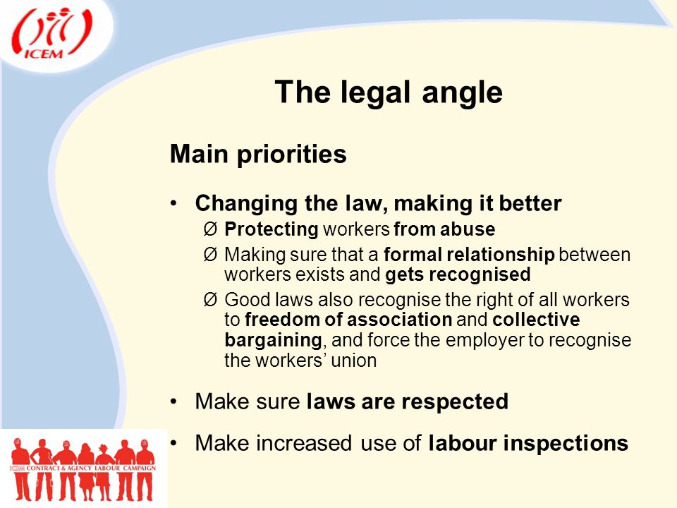 The legal angle Main priorities Changing the law, making it better ØProtecting workers from abuse ØMaking sure that a formal relationship between workers exists and gets recognised ØGood laws also recognise the right of all workers to freedom of association and collective bargaining, and force the employer to recognise the workers' union Make sure laws are respected Make increased use of labour inspections