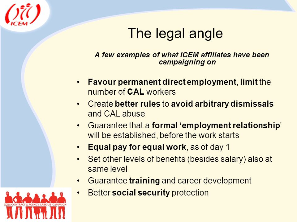 The legal angle A few examples of what ICEM affiliates have been campaigning on Favour permanent direct employment, limit the number of CAL workers Create better rules to avoid arbitrary dismissals and CAL abuse Guarantee that a formal 'employment relationship' will be established, before the work starts Equal pay for equal work, as of day 1 Set other levels of benefits (besides salary) also at same level Guarantee training and career development Better social security protection
