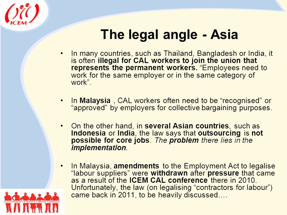 The legal angle - Asia In many countries, such as Thailand, Bangladesh or India, it is often illegal for CAL workers to join the union that represents the permanent workers.