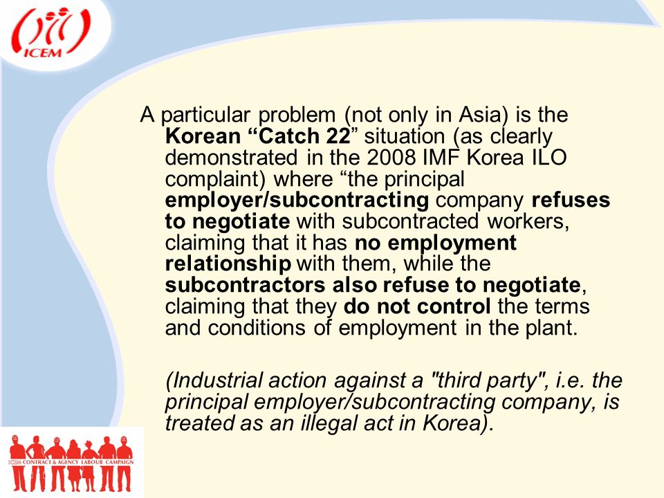 A particular problem (not only in Asia) is the Korean Catch 22 situation (as clearly demonstrated in the 2008 IMF Korea ILO complaint) where the principal employer/subcontracting company refuses to negotiate with subcontracted workers, claiming that it has no employment relationship with them, while the subcontractors also refuse to negotiate, claiming that they do not control the terms and conditions of employment in the plant.