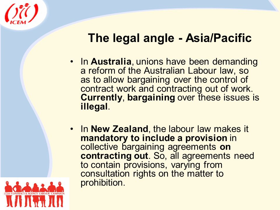 The legal angle - Asia/Pacific In Australia, unions have been demanding a reform of the Australian Labour law, so as to allow bargaining over the control of contract work and contracting out of work.