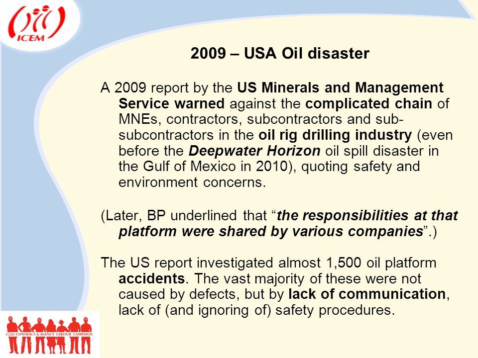 A 2009 report by the US Minerals and Management Service warned against the complicated chain of MNEs, contractors, subcontractors and sub- subcontractors in the oil rig drilling industry (even before the Deepwater Horizon oil spill disaster in the Gulf of Mexico in 2010), quoting safety and environment concerns.