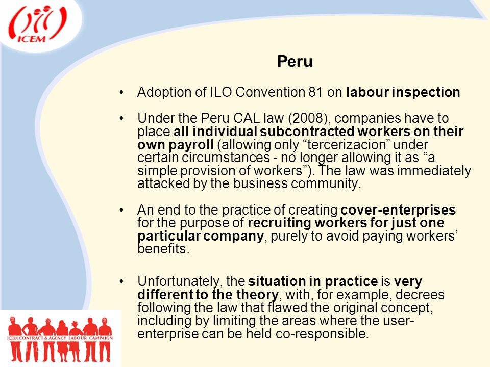 Peru Adoption of ILO Convention 81 on labour inspection Under the Peru CAL law (2008), companies have to place all individual subcontracted workers on their own payroll (allowing only tercerizacion under certain circumstances - no longer allowing it as a simple provision of workers ).