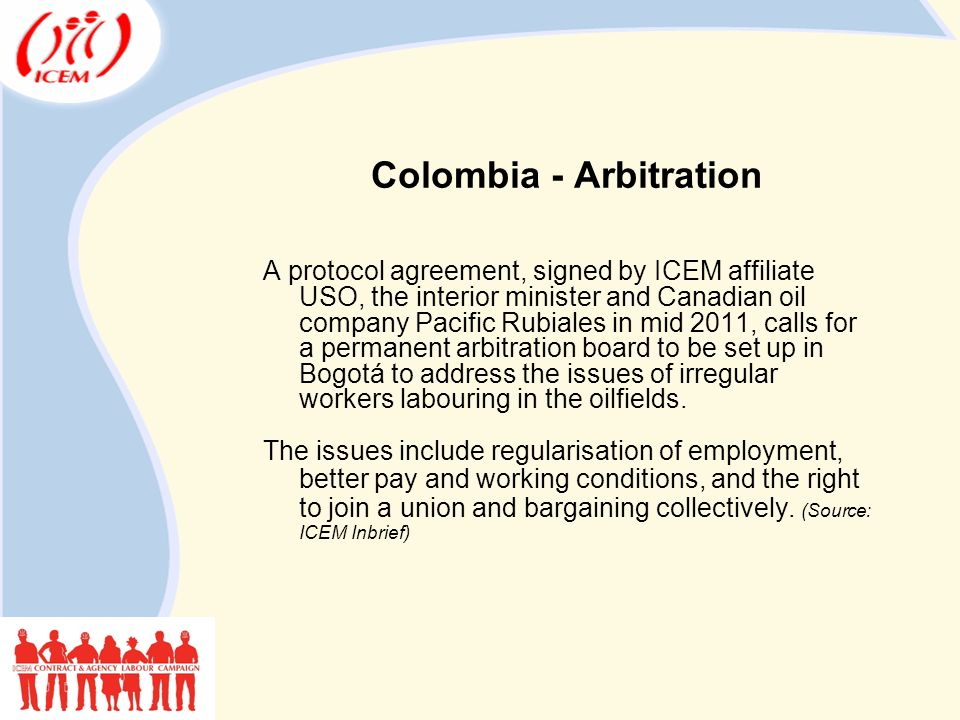 Colombia - Arbitration A protocol agreement, signed by ICEM affiliate USO, the interior minister and Canadian oil company Pacific Rubiales in mid 2011, calls for a permanent arbitration board to be set up in Bogotá to address the issues of irregular workers labouring in the oilfields.