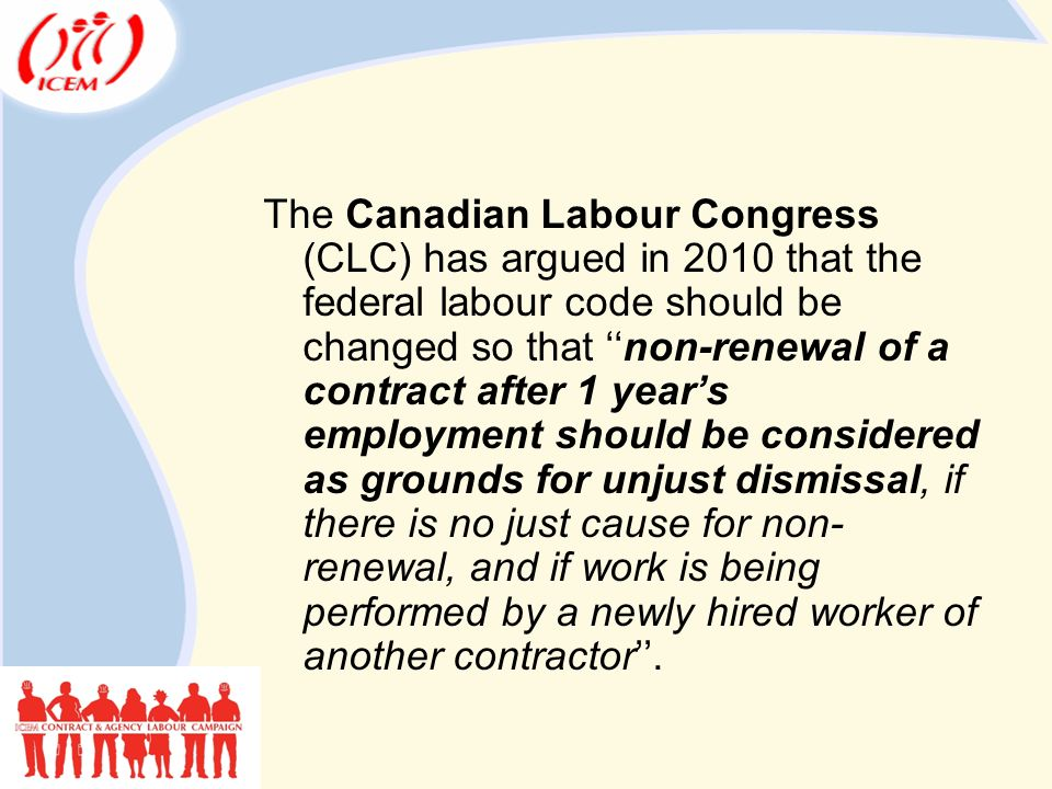 The Canadian Labour Congress (CLC) has argued in 2010 that the federal labour code should be changed so that ''non-renewal of a contract after 1 year's employment should be considered as grounds for unjust dismissal, if there is no just cause for non- renewal, and if work is being performed by a newly hired worker of another contractor''.