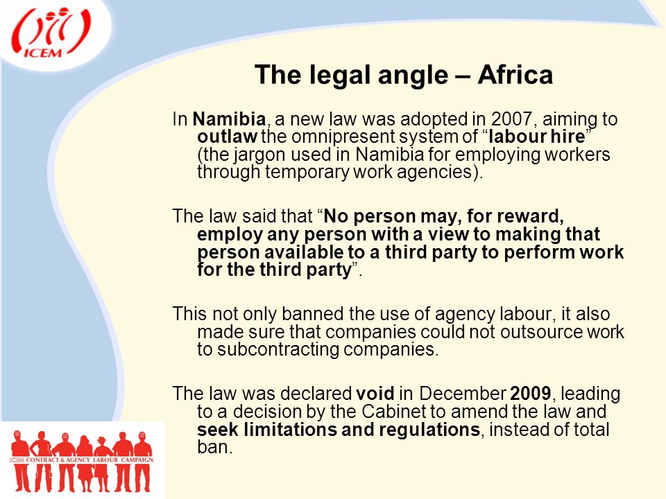 In Namibia, a new law was adopted in 2007, aiming to outlaw the omnipresent system of labour hire (the jargon used in Namibia for employing workers through temporary work agencies).