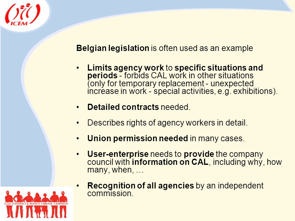 Belgian legislation is often used as an example Limits agency work to specific situations and periods - forbids CAL work in other situations (only for temporary replacement - unexpected increase in work - special activities, e.g.