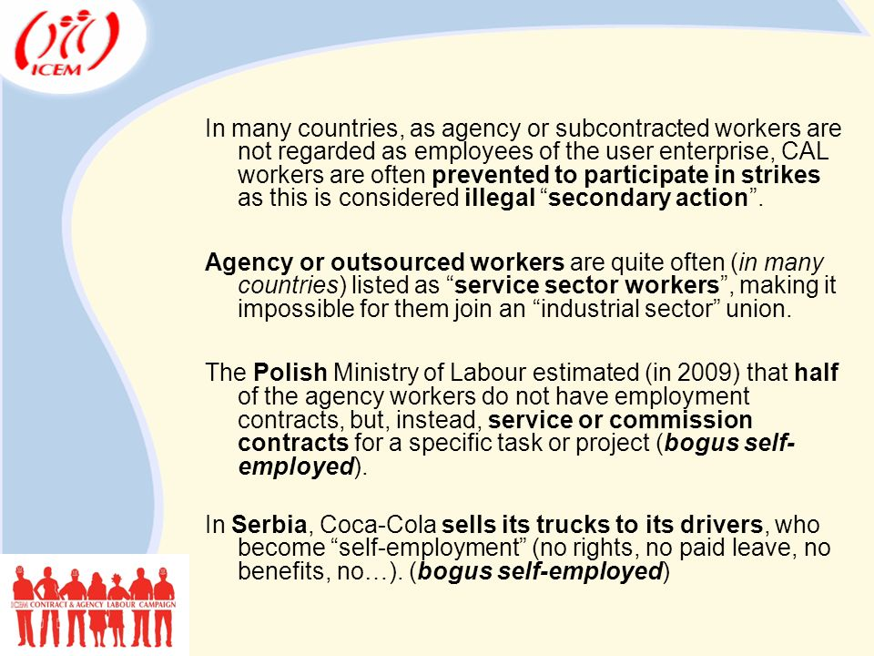 In many countries, as agency or subcontracted workers are not regarded as employees of the user enterprise, CAL workers are often prevented to participate in strikes as this is considered illegal secondary action .