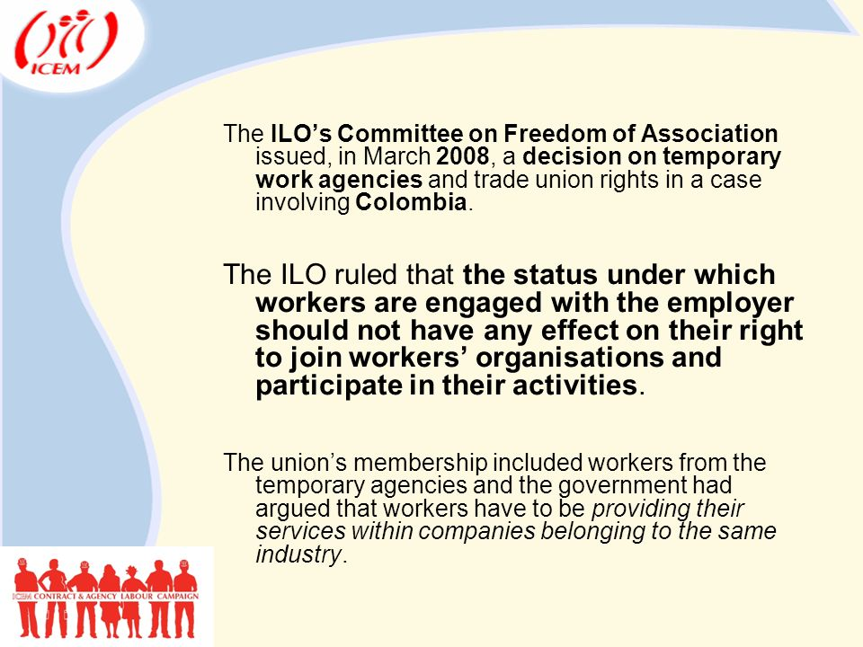 The ILO's Committee on Freedom of Association issued, in March 2008, a decision on temporary work agencies and trade union rights in a case involving Colombia.
