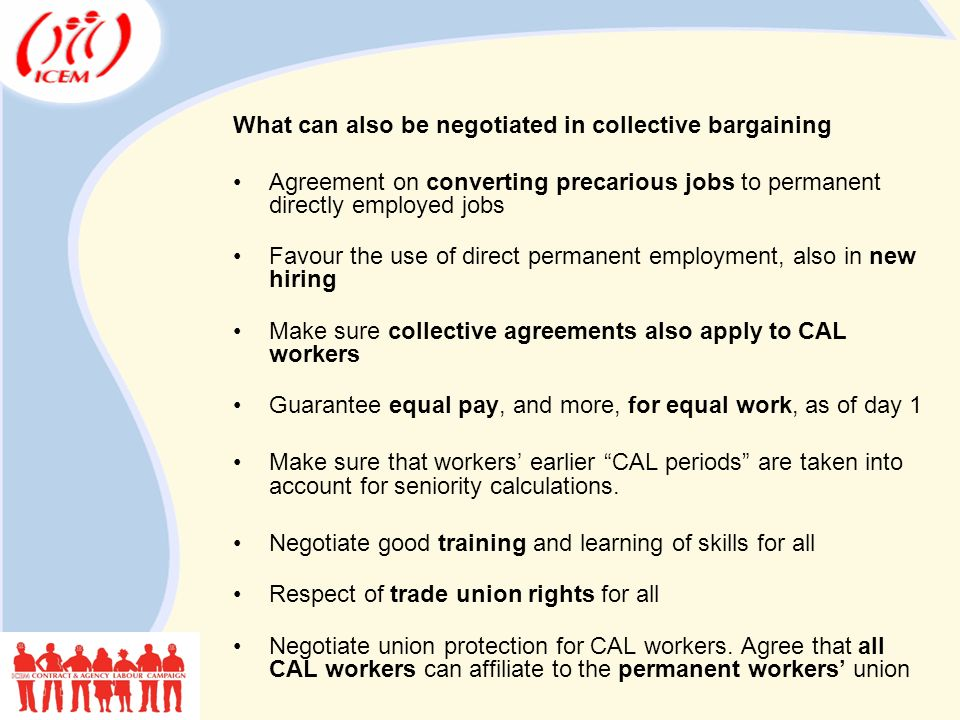 What can also be negotiated in collective bargaining Agreement on converting precarious jobs to permanent directly employed jobs Favour the use of direct permanent employment, also in new hiring Make sure collective agreements also apply to CAL workers Guarantee equal pay, and more, for equal work, as of day 1 Make sure that workers' earlier CAL periods are taken into account for seniority calculations.