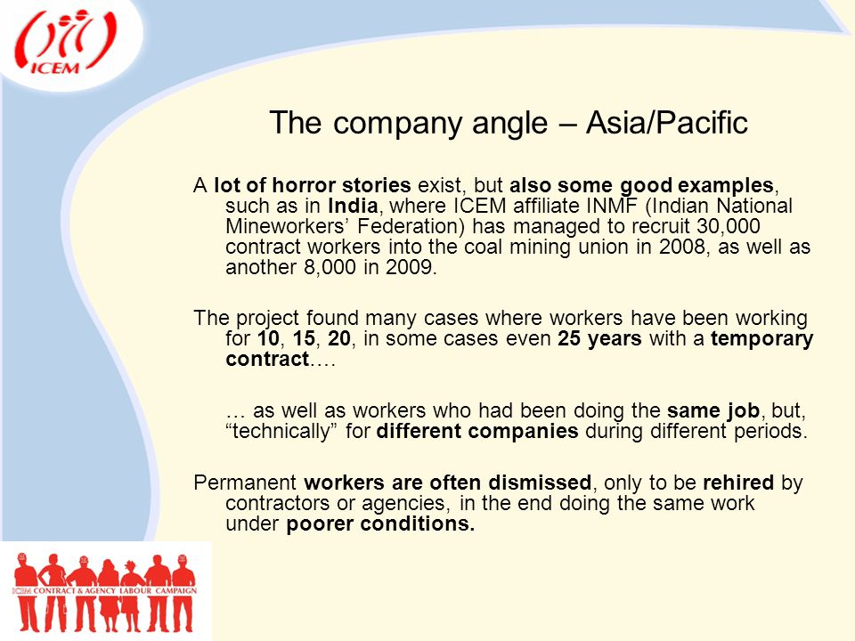 The company angle – Asia/Pacific A lot of horror stories exist, but also some good examples, such as in India, where ICEM affiliate INMF (Indian National Mineworkers' Federation) has managed to recruit 30,000 contract workers into the coal mining union in 2008, as well as another 8,000 in 2009.