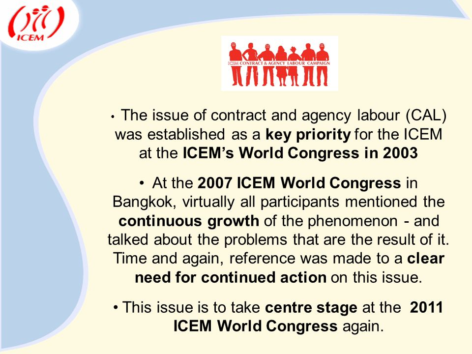The issue of contract and agency labour (CAL) was established as a key priority for the ICEM at the ICEM's World Congress in 2003 At the 2007 ICEM World Congress in Bangkok, virtually all participants mentioned the continuous growth of the phenomenon - and talked about the problems that are the result of it.