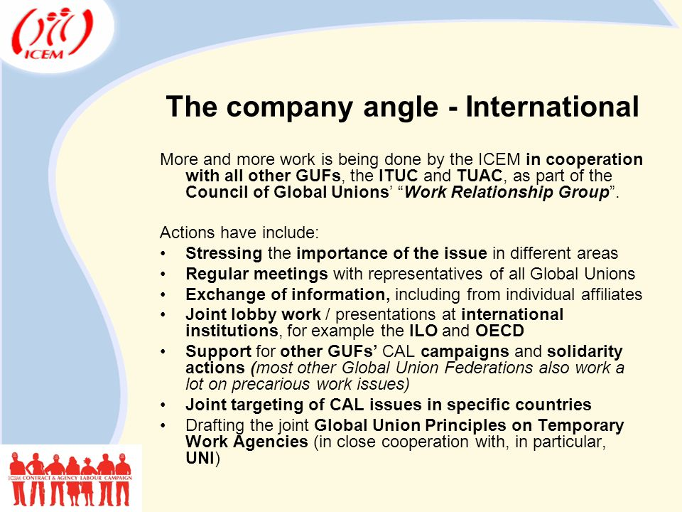 The company angle - International More and more work is being done by the ICEM in cooperation with all other GUFs, the ITUC and TUAC, as part of the Council of Global Unions' Work Relationship Group .