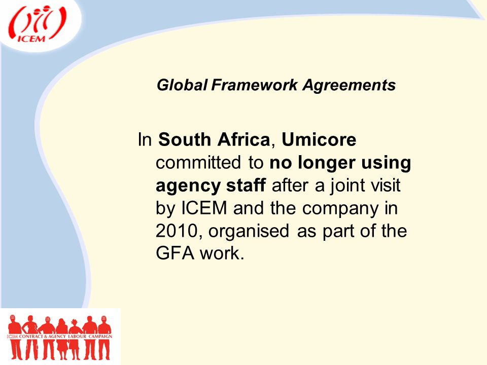 Global Framework Agreements In South Africa, Umicore committed to no longer using agency staff after a joint visit by ICEM and the company in 2010, organised as part of the GFA work.