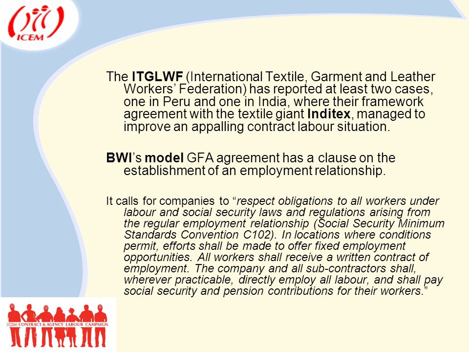 The ITGLWF (International Textile, Garment and Leather Workers' Federation) has reported at least two cases, one in Peru and one in India, where their framework agreement with the textile giant Inditex, managed to improve an appalling contract labour situation.