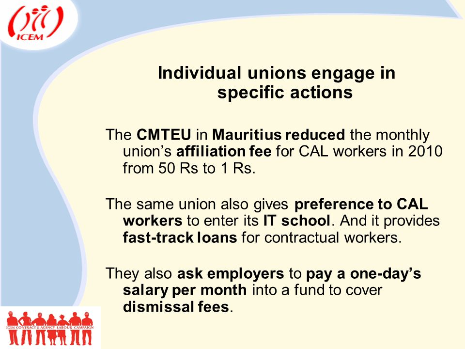 Individual unions engage in specific actions The CMTEU in Mauritius reduced the monthly union's affiliation fee for CAL workers in 2010 from 50 Rs to 1 Rs.