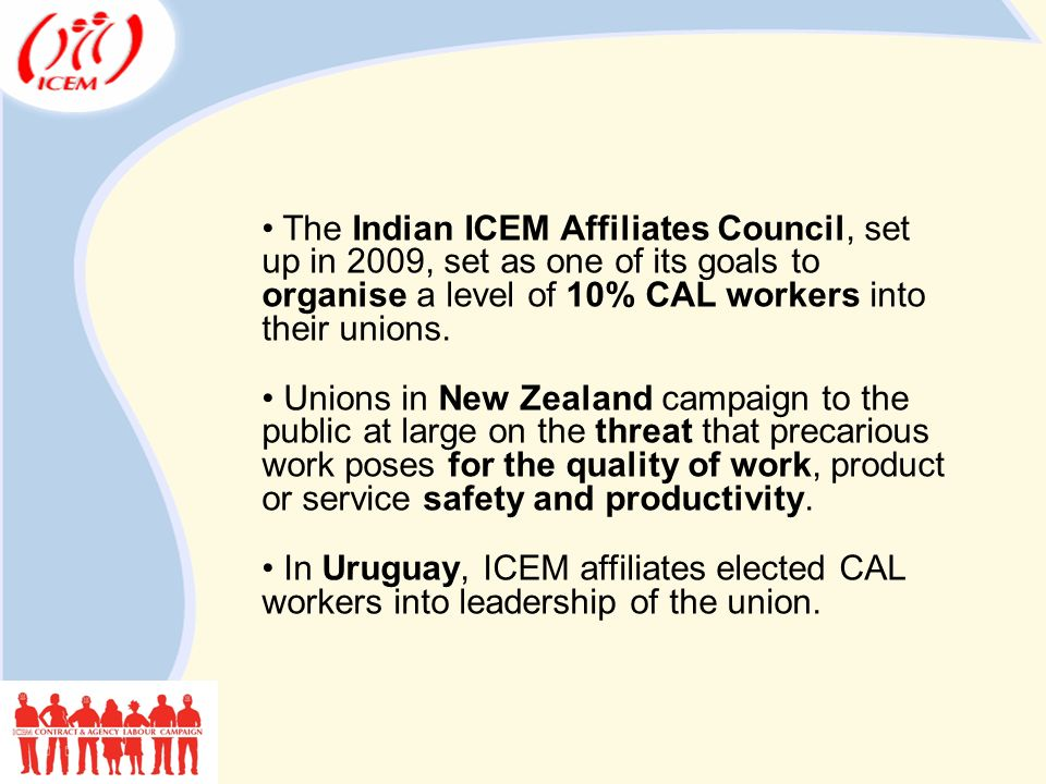 The Indian ICEM Affiliates Council, set up in 2009, set as one of its goals to organise a level of 10% CAL workers into their unions.