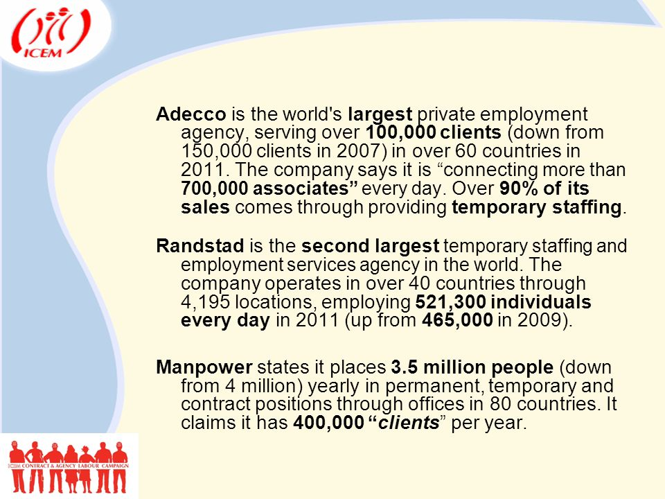 Adecco is the world s largest private employment agency, serving over 100,000 clients (down from 150,000 clients in 2007) in over 60 countries in 2011.