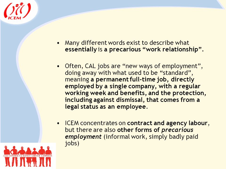 Many different words exist to describe what essentially is a precarious work relationship .