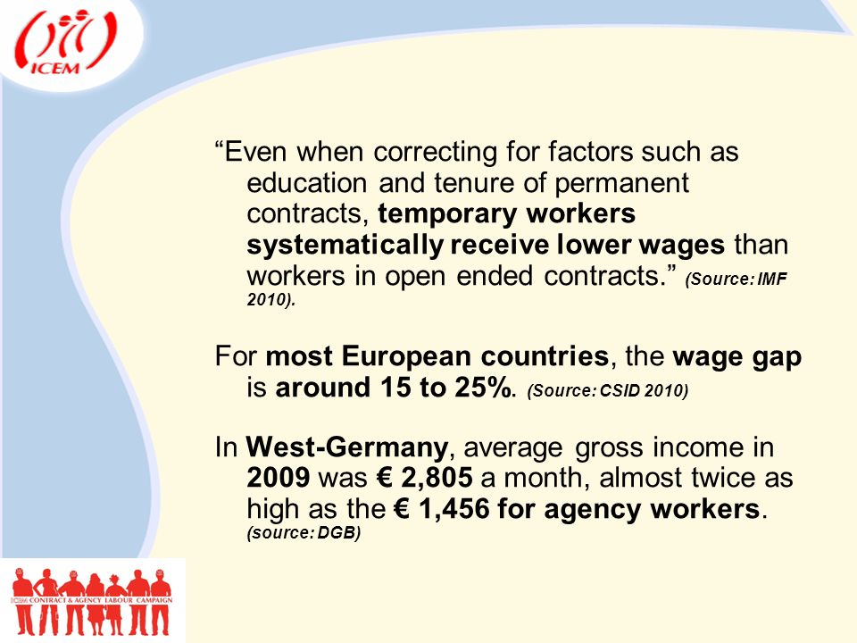 Even when correcting for factors such as education and tenure of permanent contracts, temporary workers systematically receive lower wages than workers in open ended contracts. (Source: IMF 2010).