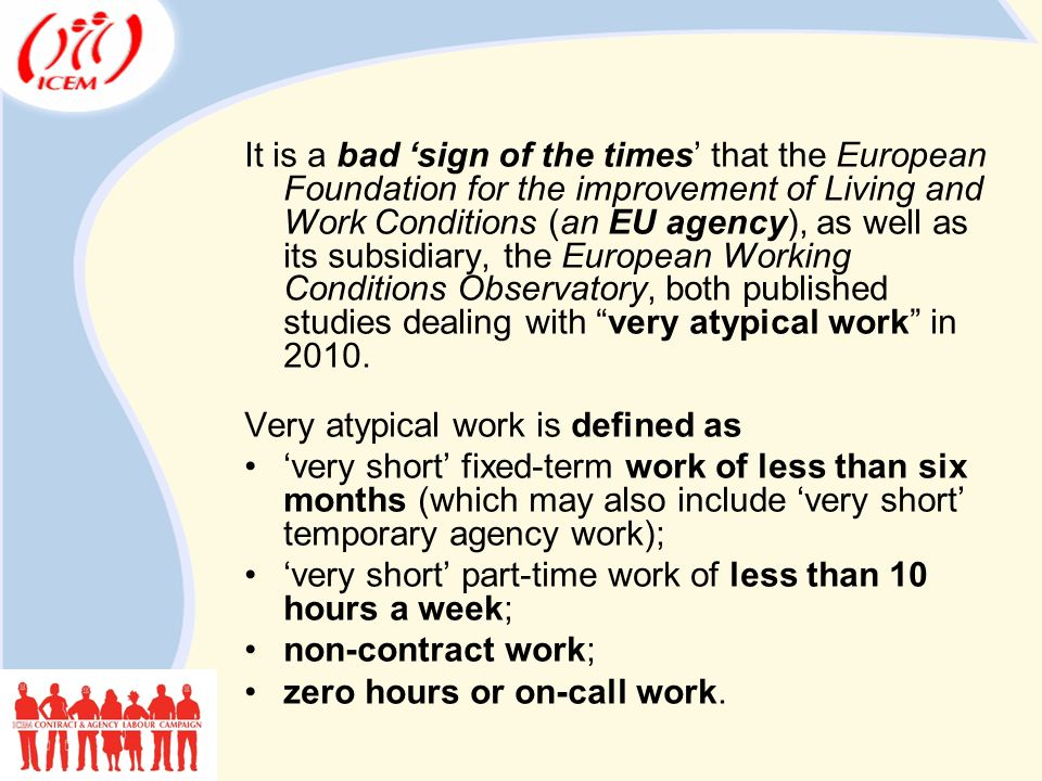 It is a bad 'sign of the times' that the European Foundation for the improvement of Living and Work Conditions (an EU agency), as well as its subsidiary, the European Working Conditions Observatory, both published studies dealing with very atypical work in 2010.