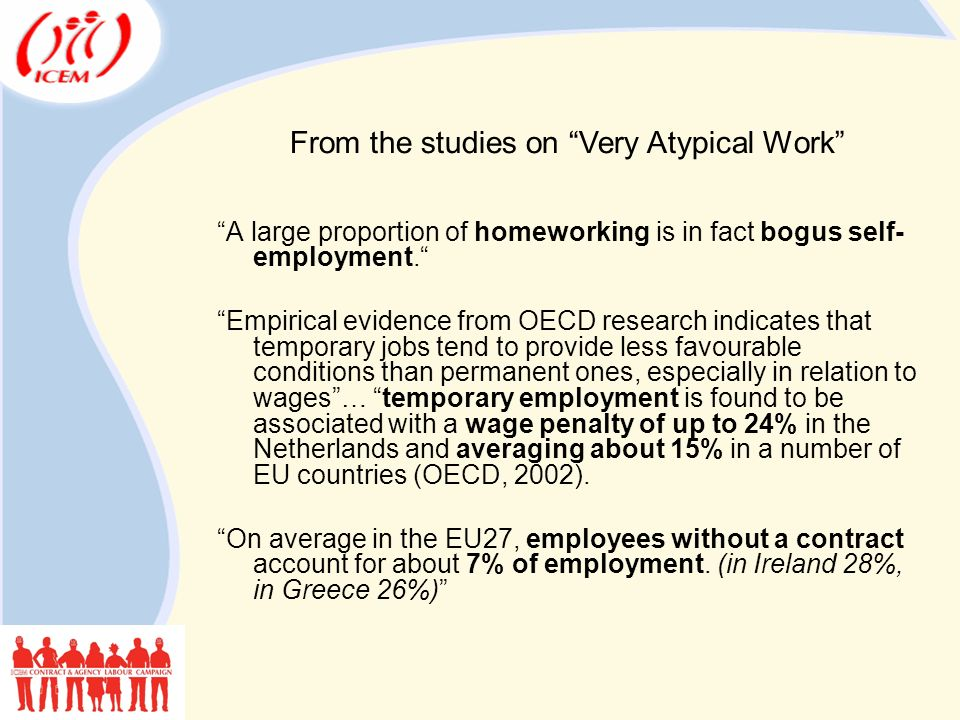 A large proportion of homeworking is in fact bogus self- employment. Empirical evidence from OECD research indicates that temporary jobs tend to provide less favourable conditions than permanent ones, especially in relation to wages … temporary employment is found to be associated with a wage penalty of up to 24% in the Netherlands and averaging about 15% in a number of EU countries (OECD, 2002).