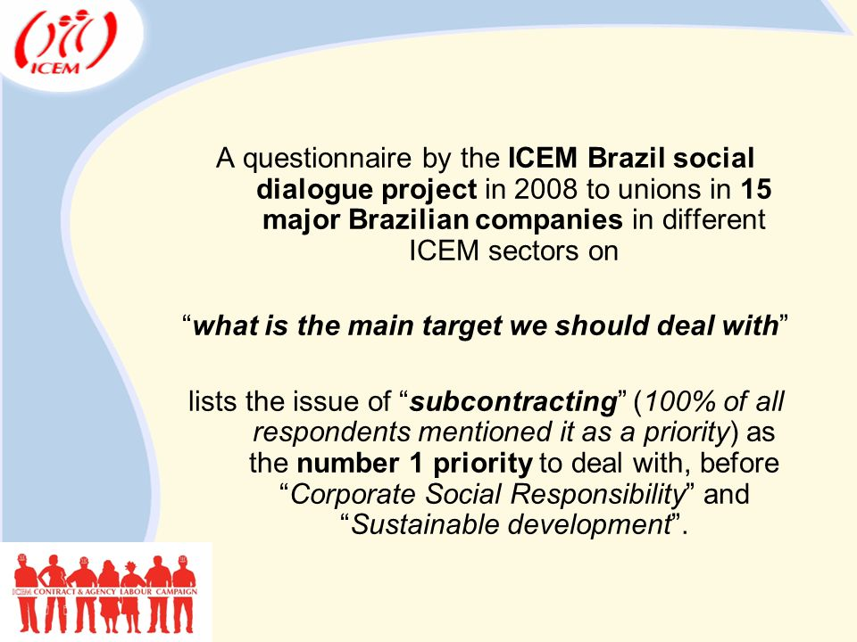 A questionnaire by the ICEM Brazil social dialogue project in 2008 to unions in 15 major Brazilian companies in different ICEM sectors on what is the main target we should deal with lists the issue of subcontracting (100% of all respondents mentioned it as a priority) as the number 1 priority to deal with, before Corporate Social Responsibility and Sustainable development .
