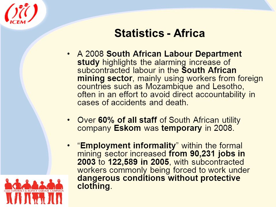 Statistics - Africa A 2008 South African Labour Department study highlights the alarming increase of subcontracted labour in the South African mining sector, mainly using workers from foreign countries such as Mozambique and Lesotho, often in an effort to avoid direct accountability in cases of accidents and death.