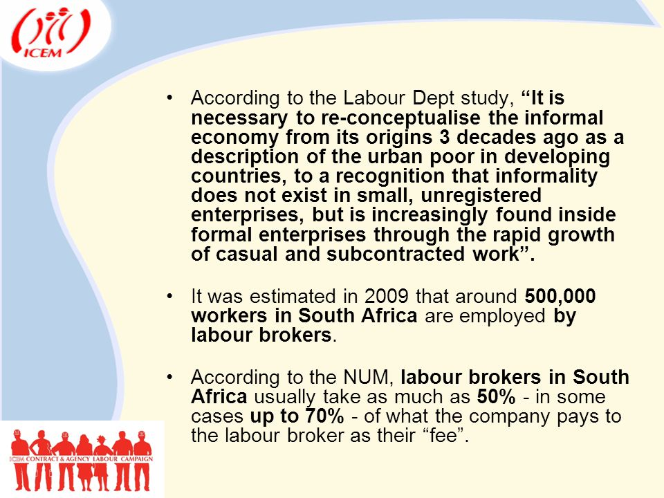 According to the Labour Dept study, It is necessary to re-conceptualise the informal economy from its origins 3 decades ago as a description of the urban poor in developing countries, to a recognition that informality does not exist in small, unregistered enterprises, but is increasingly found inside formal enterprises through the rapid growth of casual and subcontracted work .