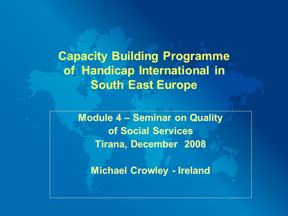 Capacity Building Programme of Handicap International in South East Europe Module 4 – Seminar on Quality of Social Services Tirana, December 2008 Michael Crowley - Ireland