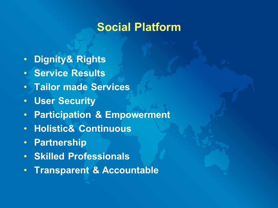 Social Platform Dignity& Rights Service Results Tailor made Services User Security Participation & Empowerment Holistic& Continuous Partnership Skilled Professionals Transparent & Accountable