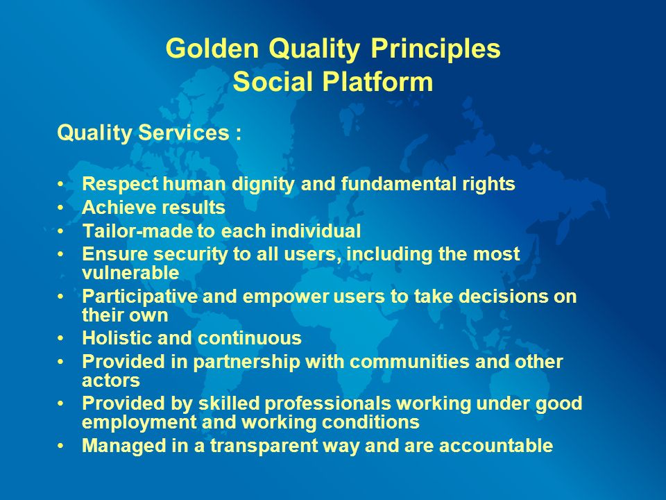 Golden Quality Principles Social Platform Quality Services : Respect human dignity and fundamental rights Achieve results Tailor-made to each individual Ensure security to all users, including the most vulnerable Participative and empower users to take decisions on their own Holistic and continuous Provided in partnership with communities and other actors Provided by skilled professionals working under good employment and working conditions Managed in a transparent way and are accountable