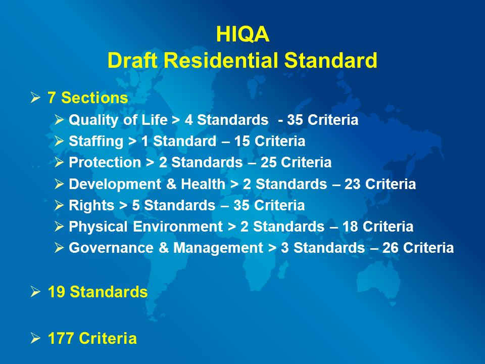HIQA Draft Residential Standard  7 Sections  Quality of Life > 4 Standards - 35 Criteria  Staffing > 1 Standard – 15 Criteria  Protection > 2 Standards – 25 Criteria  Development & Health > 2 Standards – 23 Criteria  Rights > 5 Standards – 35 Criteria  Physical Environment > 2 Standards – 18 Criteria  Governance & Management > 3 Standards – 26 Criteria  19 Standards  177 Criteria