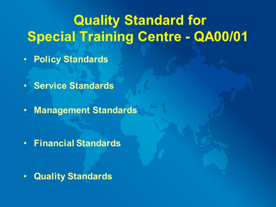Quality Standard for Special Training Centre - QA00/01 Policy Standards Service Standards Management Standards Financial Standards Quality Standards