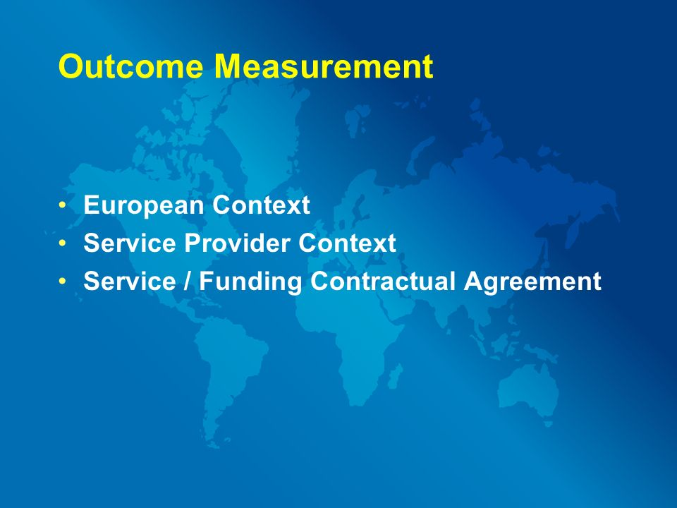 Outcome Measurement European Context Service Provider Context Service / Funding Contractual Agreement