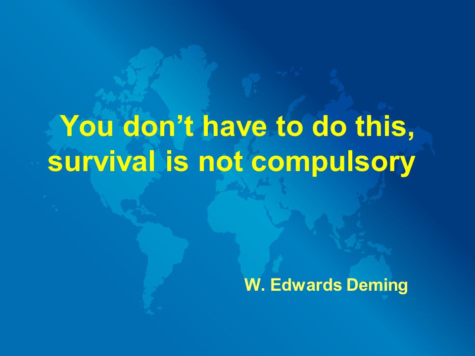 You don't have to do this, survival is not compulsory W. Edwards Deming