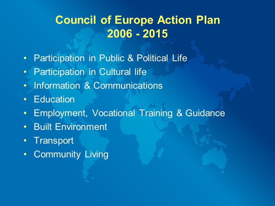 Council of Europe Action Plan Participation in Public & Political Life Participation in Cultural life Information & Communications Education Employment, Vocational Training & Guidance Built Environment Transport Community Living