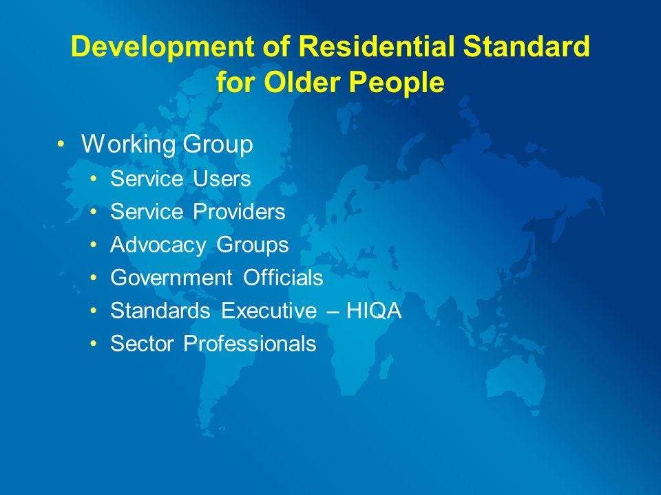 Development of Residential Standard for Older People Working Group Service Users Service Providers Advocacy Groups Government Officials Standards Executive – HIQA Sector Professionals