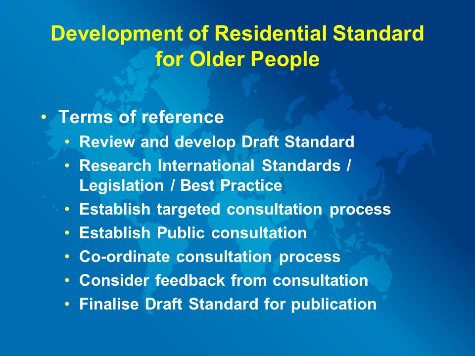 Development of Residential Standard for Older People Terms of reference Review and develop Draft Standard Research International Standards / Legislation / Best Practice Establish targeted consultation process Establish Public consultation Co-ordinate consultation process Consider feedback from consultation Finalise Draft Standard for publication