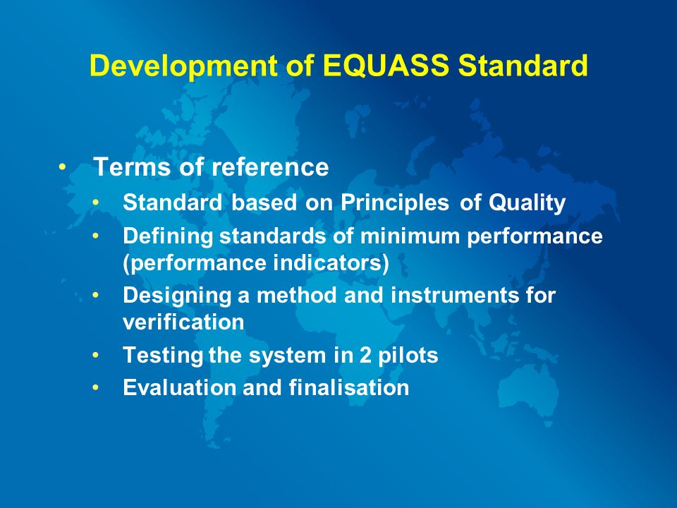 Development of EQUASS Standard Terms of reference Standard based on Principles of Quality Defining standards of minimum performance (performance indicators) Designing a method and instruments for verification Testing the system in 2 pilots Evaluation and finalisation