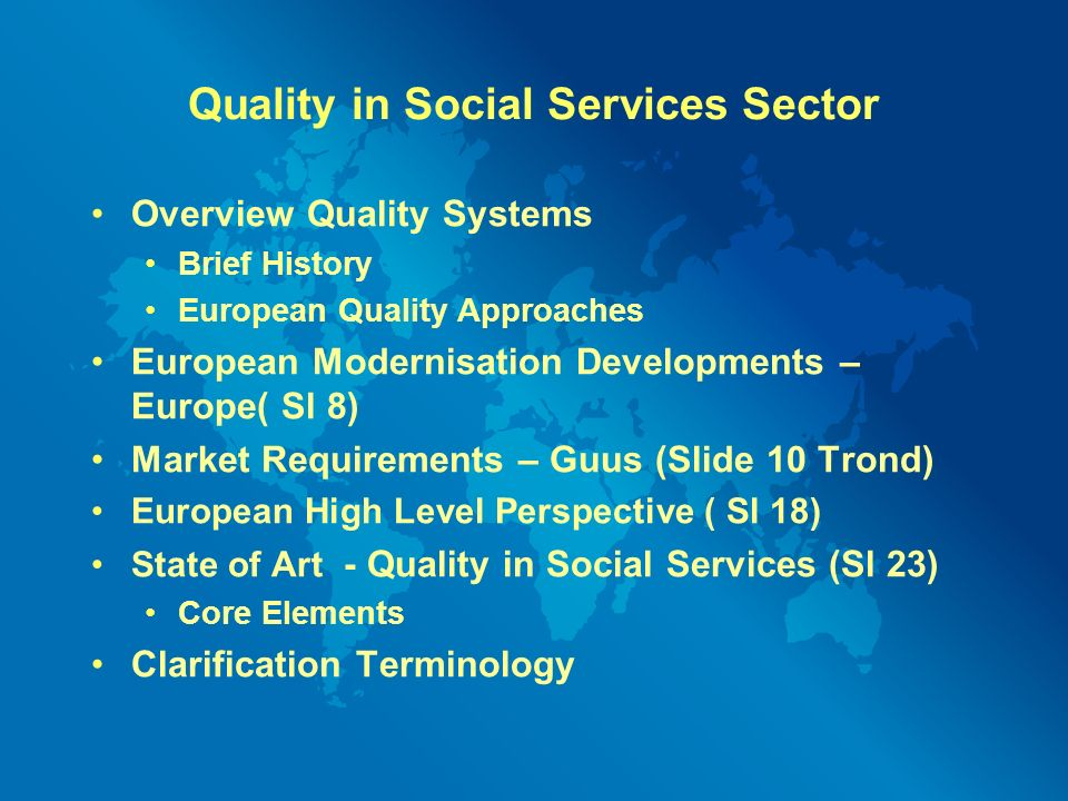 Quality in Social Services Sector Overview Quality Systems Brief History European Quality Approaches European Modernisation Developments – Europe( Sl 8) Market Requirements – Guus (Slide 10 Trond) European High Level Perspective ( Sl 18) State of Art - Quality in Social Services (Sl 23) Core Elements Clarification Terminology