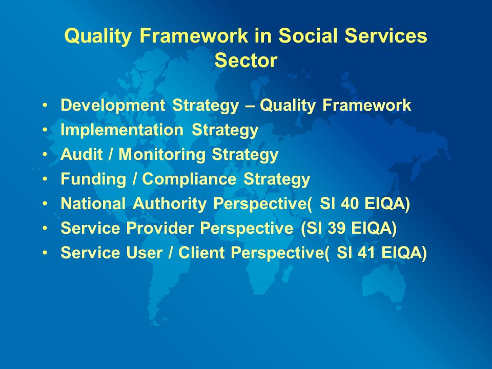 Quality Framework in Social Services Sector Development Strategy – Quality Framework Implementation Strategy Audit / Monitoring Strategy Funding / Compliance Strategy National Authority Perspective( Sl 40 EIQA) Service Provider Perspective (Sl 39 EIQA) Service User / Client Perspective( Sl 41 EIQA)