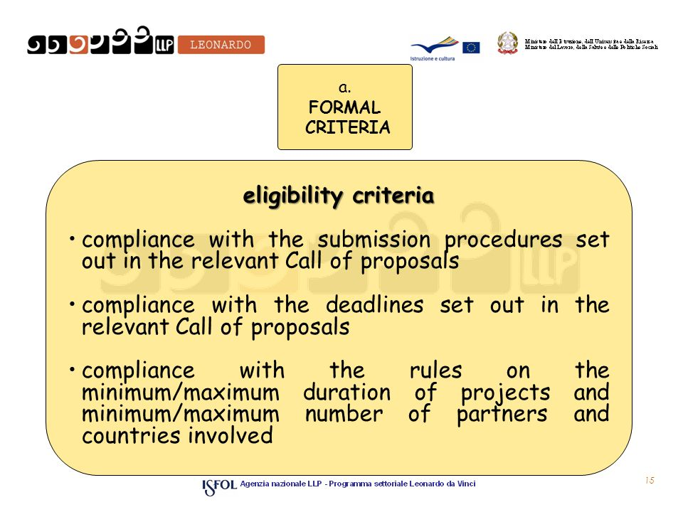 15 eligibility criteria compliance with the submission procedures set out in the relevant Call of proposals compliance with the deadlines set out in the relevant Call of proposals compliance with the rules on the minimum/maximum duration of projects and minimum/maximum number of partners and countries involved a.