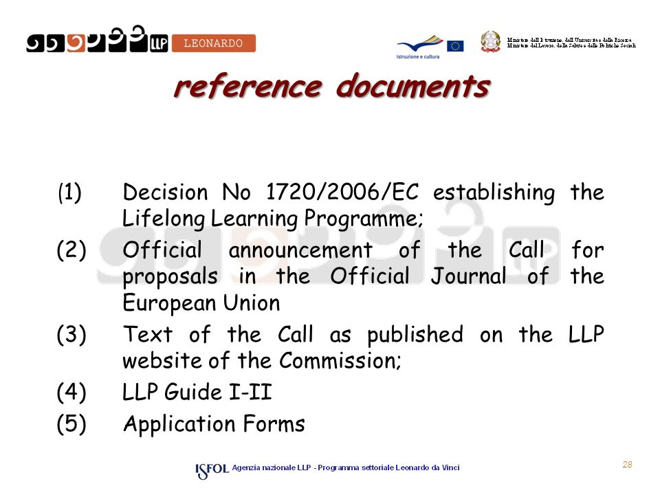 28 reference documents ( 1) Decision No 1720/2006/EC establishing the Lifelong Learning Programme; (2) Official announcement of the Call for proposals in the Official Journal of the European Union (3) Text of the Call as published on the LLP website of the Commission; (4) LLP Guide I-II (5) Application Forms
